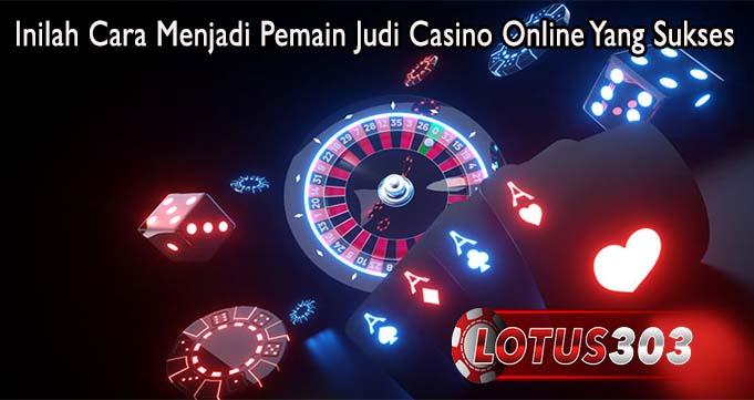 Inilah Cara Menjadi Pemain Judi Casino Online Yang Sukses