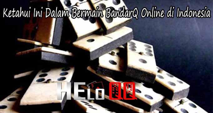 Ketahui Ini Dalam Bermain BandarQ Online di Indonesia